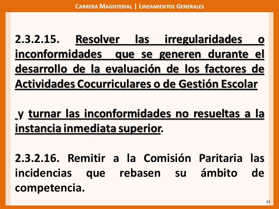 C ARRERA M AGISTERIAL | L INEAMIENTOS G ENERALES 23 Resolver las irregularidades o inconformidades que se generen durante el desarrollo de la evaluación de los factores de Actividades Cocurriculares o de Gestión Escolar 2.3.2.15.