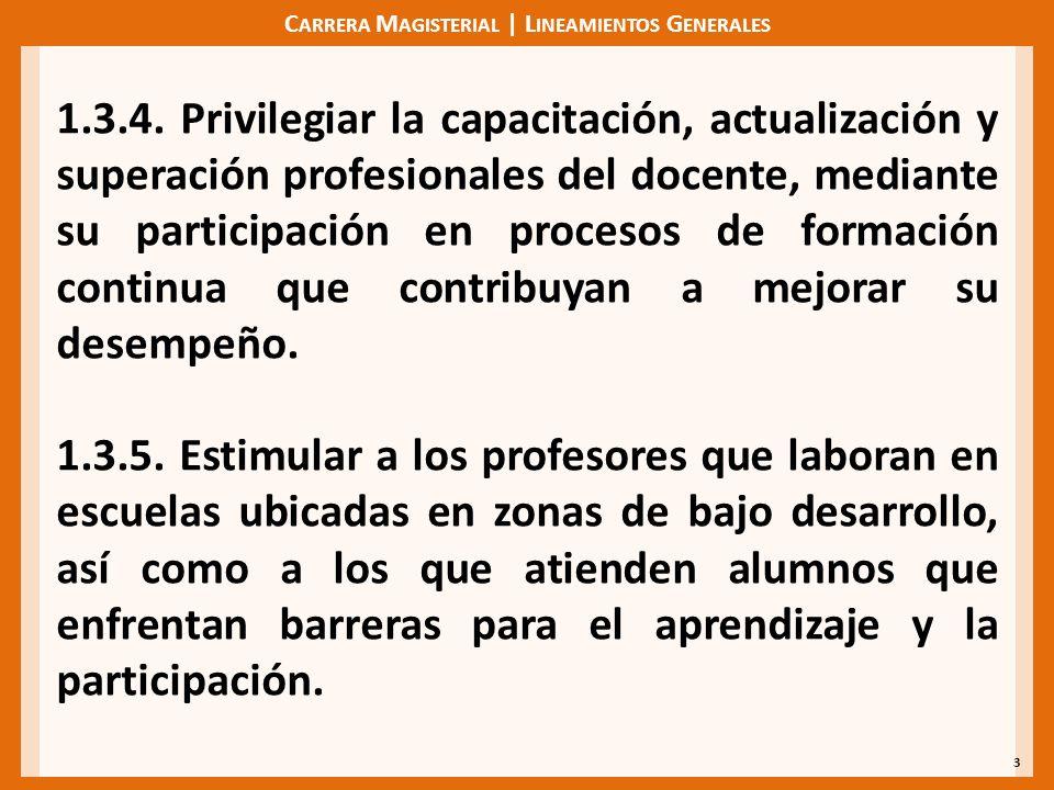 C ARRERA M AGISTERIAL | L INEAMIENTOS G ENERALES 3 1.3.4. Privilegiar la capacitación, actualización y superación profesionales del docente, mediante