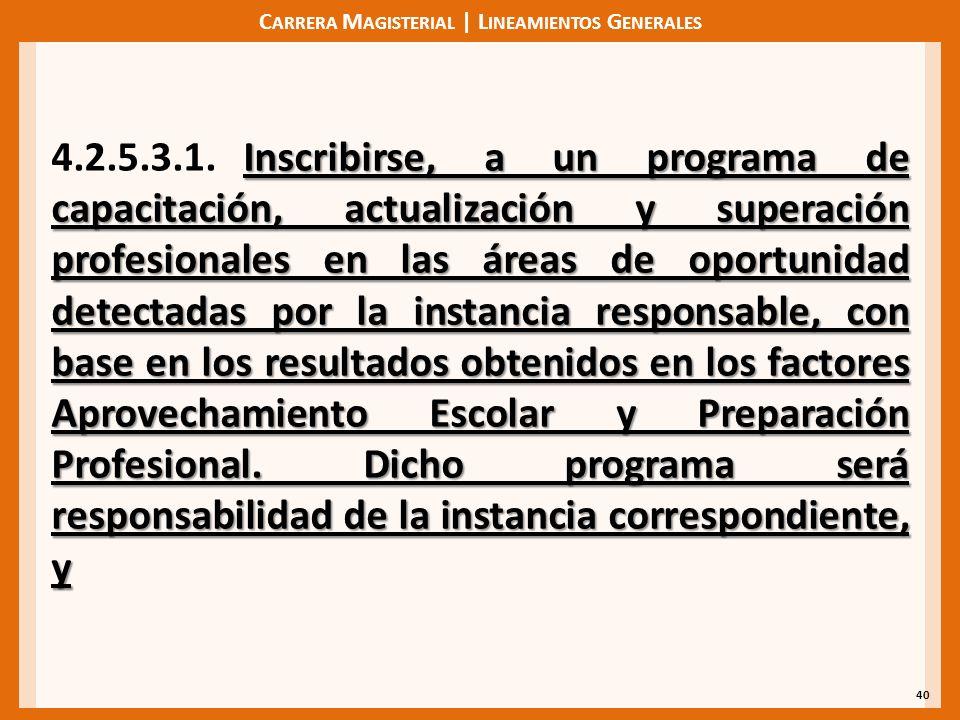 C ARRERA M AGISTERIAL | L INEAMIENTOS G ENERALES 40 Inscribirse, a un programa de capacitación, actualización y superación profesionales en las áreas de oportunidad detectadas por la instancia responsable, con base en los resultados obtenidos en los factores Aprovechamiento Escolar y Preparación Profesional.