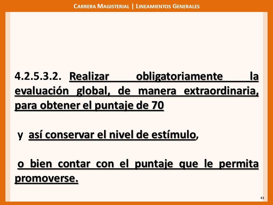 C ARRERA M AGISTERIAL | L INEAMIENTOS G ENERALES 41 Realizar obligatoriamente la evaluación global, de manera extraordinaria, para obtener el puntaje