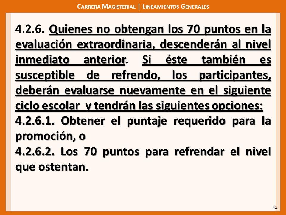 C ARRERA M AGISTERIAL | L INEAMIENTOS G ENERALES 42 Quienes no obtengan los 70 puntos en la evaluación extraordinaria, descenderán al nivel inmediato