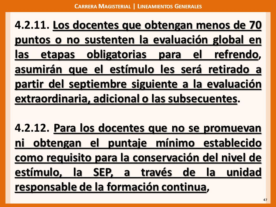 C ARRERA M AGISTERIAL | L INEAMIENTOS G ENERALES 47 Los docentes que obtengan menos de 70 puntos o no sustenten la evaluación global en las etapas obligatorias para el refrendo asumirán que el estímulo les será retirado a partir del septiembre siguiente a la evaluación extraordinaria, adicional o las subsecuentes 4.2.11.
