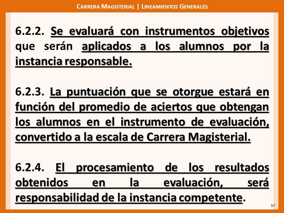 C ARRERA M AGISTERIAL | L INEAMIENTOS G ENERALES 57 Se evaluará con instrumentos objetivos aplicados a los alumnos por la instancia responsable. 6.2.2