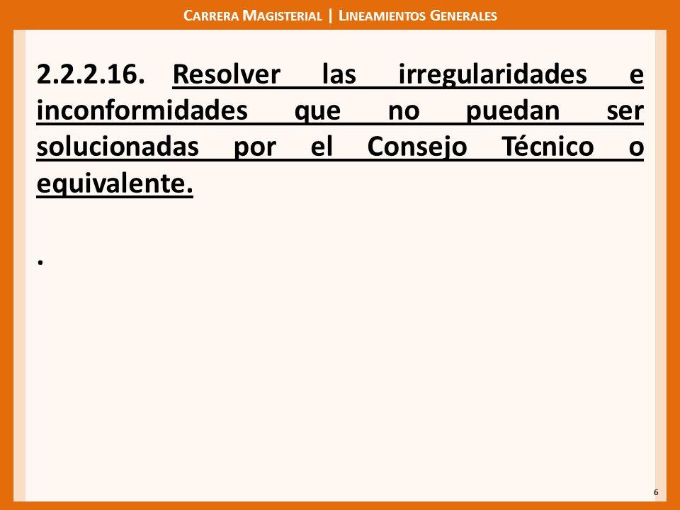 C ARRERA M AGISTERIAL | L INEAMIENTOS G ENERALES 6 2.2.2.16.Resolver las irregularidades e inconformidades que no puedan ser solucionadas por el Consejo Técnico o equivalente..
