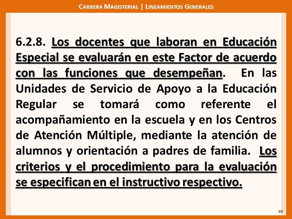 C ARRERA M AGISTERIAL | L INEAMIENTOS G ENERALES 60 Los docentes que laboran en Educación Especial se evaluarán en este Factor de acuerdo con las funciones que desempeñan Los criterios y el procedimiento para la evaluación se especifican en el instructivo respectivo.