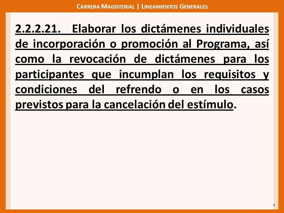 C ARRERA M AGISTERIAL | L INEAMIENTOS G ENERALES 7 2.2.2.21.Elaborar los dictámenes individuales de incorporación o promoción al Programa, así como la revocación de dictámenes para los participantes que incumplan los requisitos y condiciones del refrendo o en los casos previstos para la cancelación del estímulo.