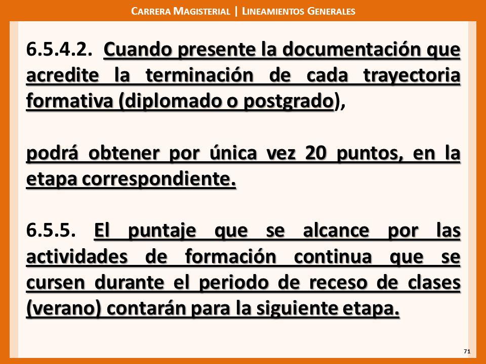 C ARRERA M AGISTERIAL | L INEAMIENTOS G ENERALES 71 Cuando presente la documentación que acredite la terminación de cada trayectoria formativa (diplomado o postgrado 6.5.4.2.