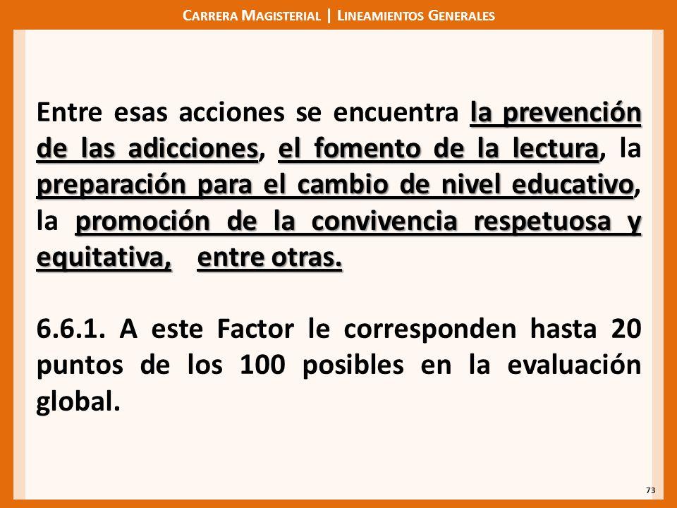 C ARRERA M AGISTERIAL | L INEAMIENTOS G ENERALES 73 la prevención de las adiccionesel fomento de la lectura preparación para el cambio de nivel educativo promoción de la convivencia respetuosa y equitativa,entre otras.
