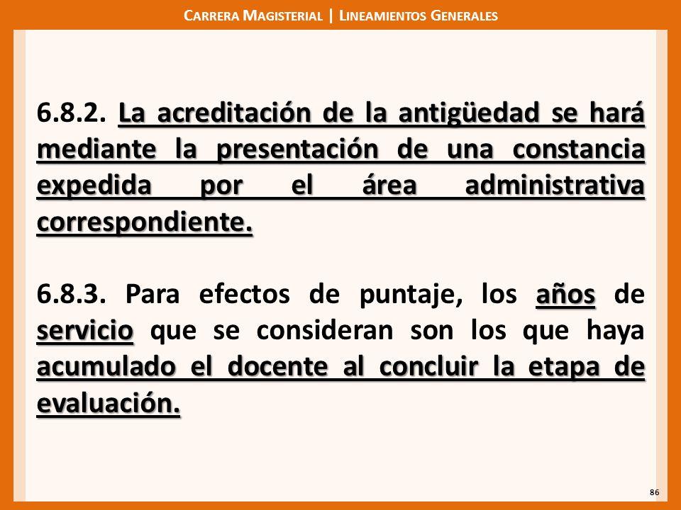 C ARRERA M AGISTERIAL | L INEAMIENTOS G ENERALES 86 La acreditación de la antigüedad se hará mediante la presentación de una constancia expedida por el área administrativa correspondiente.