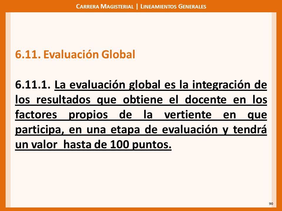 C ARRERA M AGISTERIAL | L INEAMIENTOS G ENERALES 90 6.11.Evaluación Global 6.11.1. La evaluación global es la integración de los resultados que obtien
