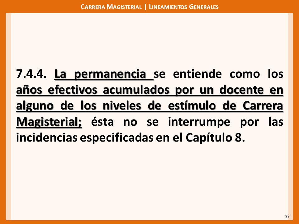 C ARRERA M AGISTERIAL | L INEAMIENTOS G ENERALES 98 La permanencia años efectivos acumulados por un docente en alguno de los niveles de estímulo de Carrera Magisterial; 7.4.4.