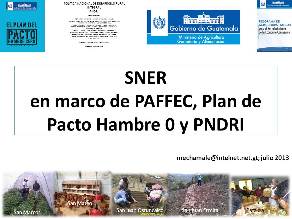mechamale@intelnet.net.gt; julio 2013 SNER en marco de PAFFEC, Plan de Pacto Hambre 0 y PNDRI San Marcos San Juan OstuncalcoSan Juan Ermita San Mateo Patzicía POLÍTICA NACIONAL DE DESARROLLO RURAL INTEGRAL -PNDRI- Consensuada por: ADRI: AGER, AEMADIHIQ, ALIANZA DE MUJERES RURALES, ASOREMA, CCDA, CM TIERRAS, CNAIC, CNOC, CNP TIERRA, IDEARCONGCOOP, FACULTAD DE AGRONOMIA USAC, FEDECOCAGUA, FLACSO, FUNDACION GUILLERMO TORIELLO, INCIDE, MOVIMIENTO PARA EL DESARROLLO RURAL, PASTORAL DE LA TIERRA NACIONAL Y PLATAFORMA AGRARIA MOSGUA: ANOCDG, CNSP, PASTORAL CAMPESINA, FESITRASMAR, FUNDACIÓN TURCIOS LIMA, CEMAT/FORO VERDE, ALIANZA CAMPESINA DE COMUNIDADES INDÍGENAS, FRENTE CAMPESINO MAYA-NORTE, FRENTE CAMPESINO SUR, RED NACIONAL DE MUJERES, ACUS, UCG, CONIC, UNAC-MIC Y GOBIERNO DE LA REPÚBLICA DE GUATEMALA Guatemala, mayo de 2009