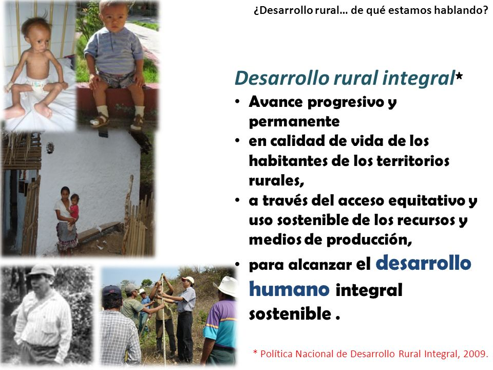 Desarrollo rural integral * Avance progresivo y permanente en calidad de vida de los habitantes de los territorios rurales, a través del acceso equitativo y uso sostenible de los recursos y medios de producción, para alcanzar el desarrollo humano integral sostenible.