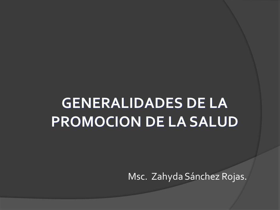 GENERALIDADES DE LA PROMOCION DE LA SALUD Msc. Zahyda Sánchez Rojas.