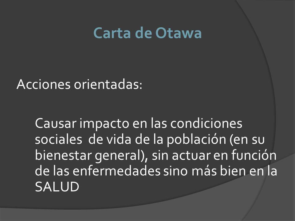 Carta de Otawa Acciones orientadas: Causar impacto en las condiciones sociales de vida de la población (en su bienestar general), sin actuar en funció