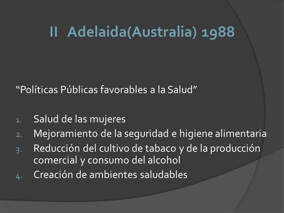 II Adelaida(Australia) 1988 Políticas Públicas favorables a la Salud 1. Salud de las mujeres 2. Mejoramiento de la seguridad e higiene alimentaria 3.