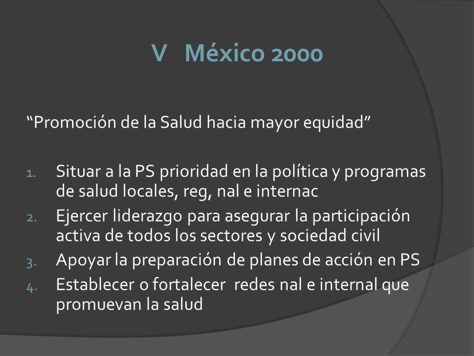V México 2000 Promoción de la Salud hacia mayor equidad 1. Situar a la PS prioridad en la política y programas de salud locales, reg, nal e internac 2