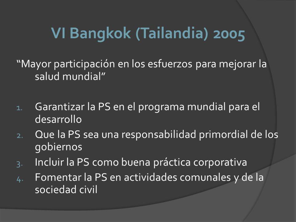 VI Bangkok (Tailandia) 2005 Mayor participación en los esfuerzos para mejorar la salud mundial 1. Garantizar la PS en el programa mundial para el desa