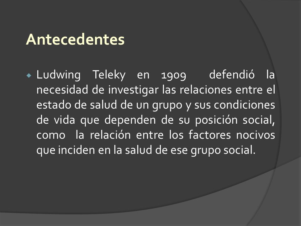 Antecedentes Ludwing Teleky en 1909 defendió la necesidad de investigar las relaciones entre el estado de salud de un grupo y sus condiciones de vida