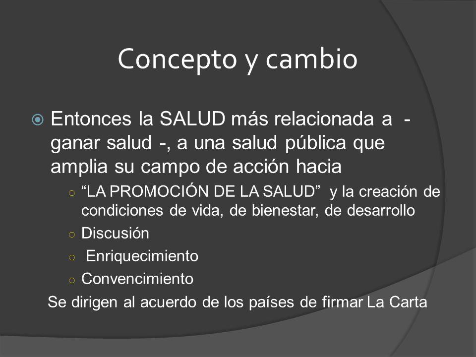 Concepto y cambio Entonces la SALUD más relacionada a - ganar salud -, a una salud pública que amplia su campo de acción hacia LA PROMOCIÓN DE LA SALU