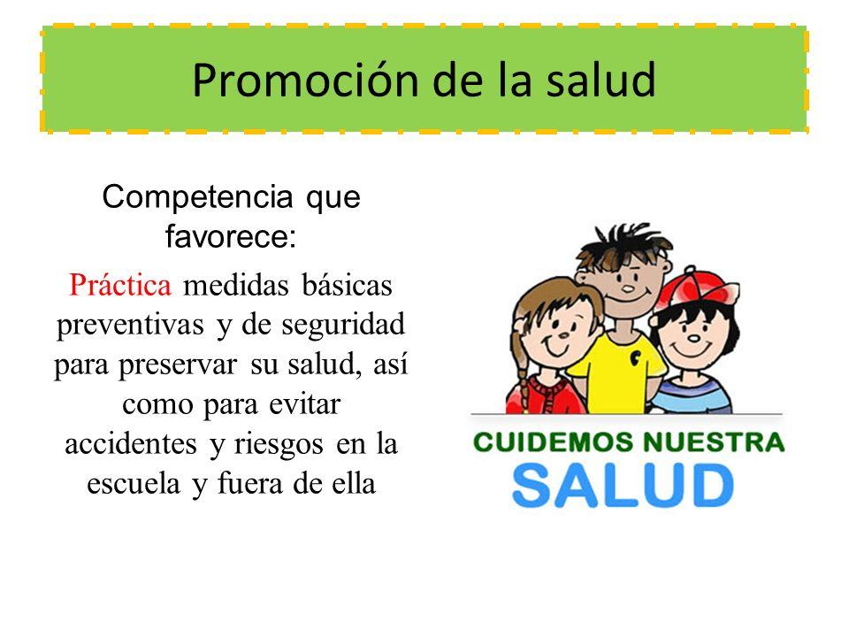 Promoción de la salud Competencia que favorece: Práctica medidas básicas preventivas y de seguridad para preservar su salud, así como para evitar accidentes y riesgos en la escuela y fuera de ella
