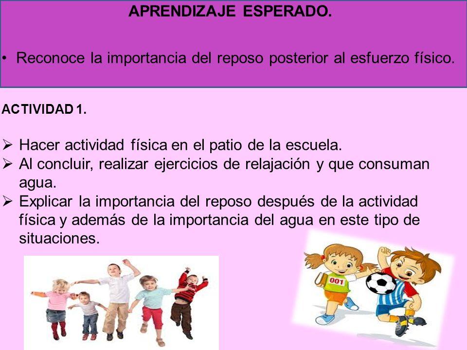 APRENDIZAJE ESPERADO. Reconoce la importancia del reposo posterior al esfuerzo físico. ACTIVIDAD 1. Hacer actividad física en el patio de la escuela.