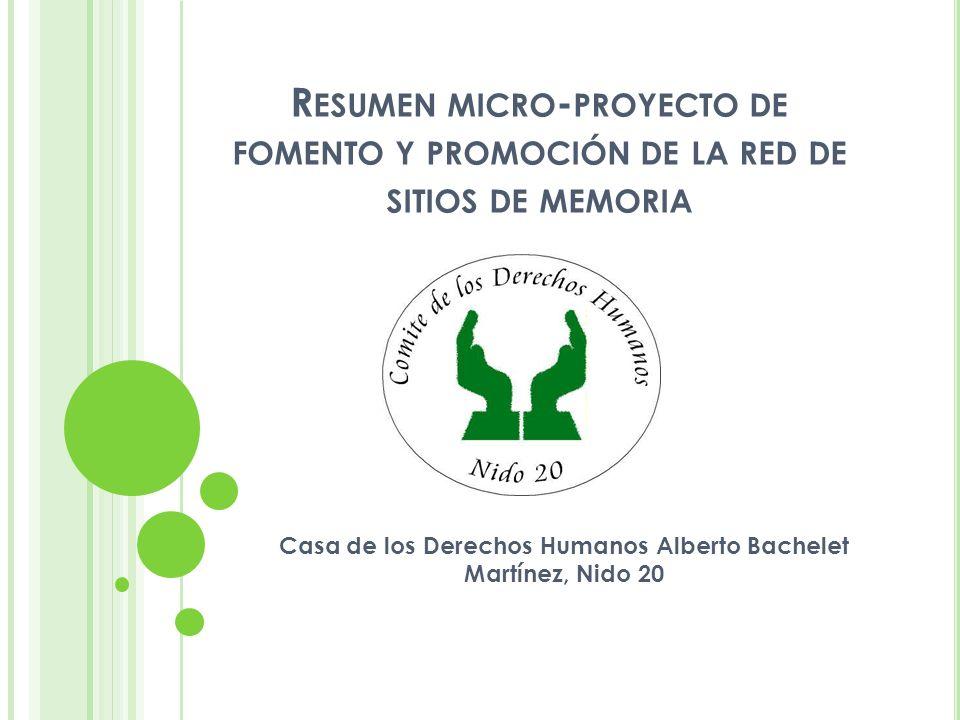 R ESUMEN MICRO - PROYECTO DE FOMENTO Y PROMOCIÓN DE LA RED DE SITIOS DE MEMORIA Casa de los Derechos Humanos Alberto Bachelet Martínez, Nido 20