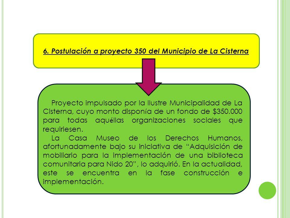 6. Postulación a proyecto 350 del Municipio de La Cisterna Proyecto impulsado por la Ilustre Municipalidad de La Cisterna, cuyo monto dispon í a de un