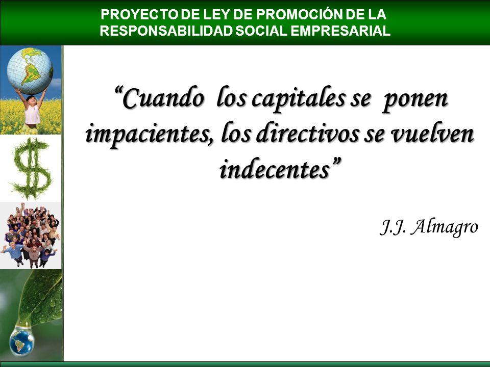 PROYECTO DE LEY DE PROMOCIÓN DE LA RESPONSABILIDAD SOCIAL EMPRESARIAL Cuando los capitales se ponen impacientes, los directivos se vuelven indecentes