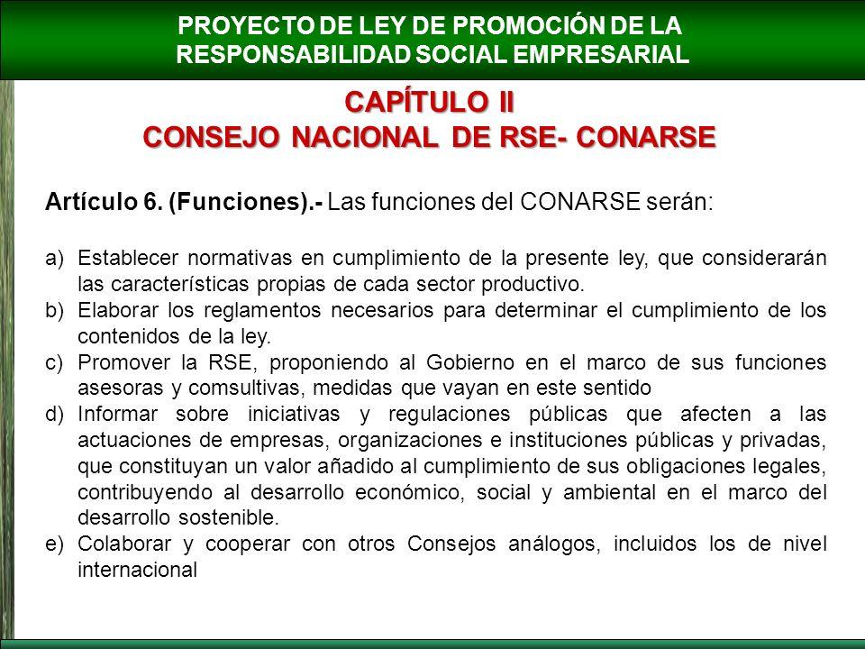 PROYECTO DE LEY DE PROMOCIÓN DE LA RESPONSABILIDAD SOCIAL EMPRESARIAL CAPÍTULO II CONSEJO NACIONAL DE RSE- CONARSE Artículo 6. (Funciones).- Las funci