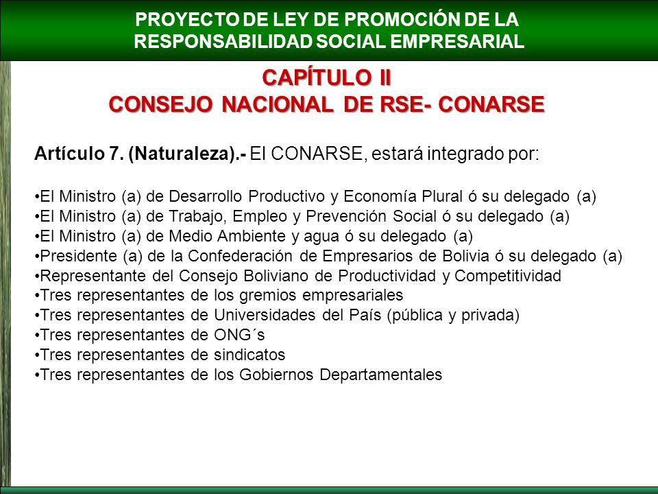 PROYECTO DE LEY DE PROMOCIÓN DE LA RESPONSABILIDAD SOCIAL EMPRESARIAL CAPÍTULO II CONSEJO NACIONAL DE RSE- CONARSE Artículo 7. (Naturaleza).- El CONAR