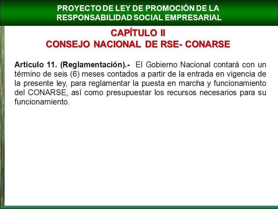 PROYECTO DE LEY DE PROMOCIÓN DE LA RESPONSABILIDAD SOCIAL EMPRESARIAL CAPÍTULO II CONSEJO NACIONAL DE RSE- CONARSE Artículo 11. (Reglamentación).- El