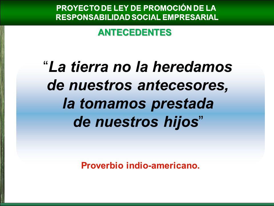PROYECTO DE LEY DE PROMOCIÓN DE LA RESPONSABILIDAD SOCIAL EMPRESARIAL ANTECEDENTES La tierra no la heredamos de nuestros antecesores, la tomamos prest