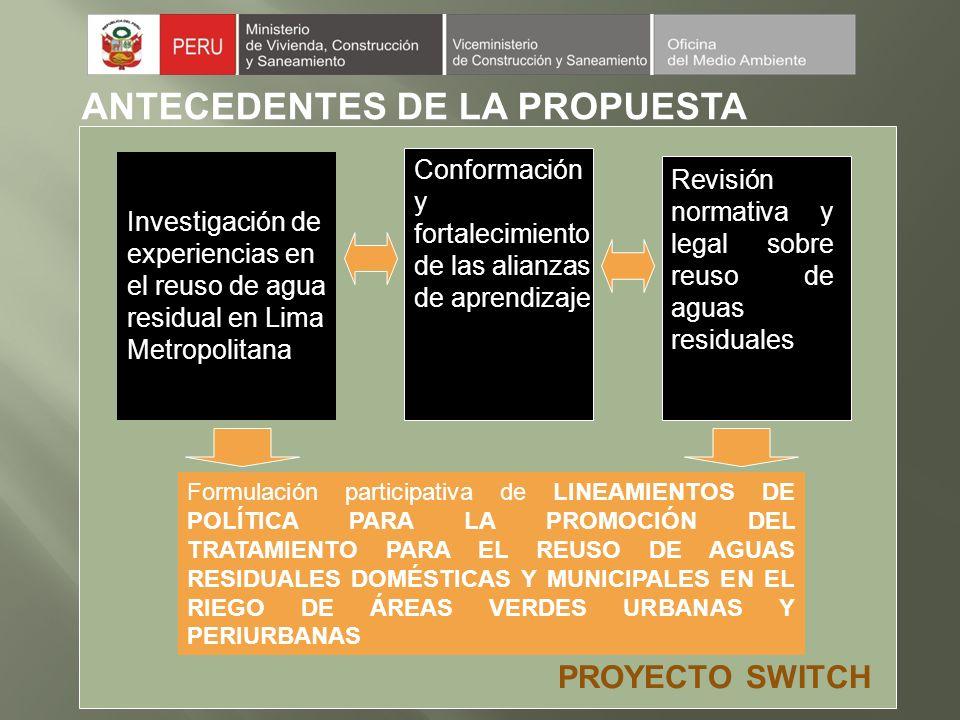 ANTECEDENTES DE LA PROPUESTA Investigación de experiencias en el reuso de agua residual en Lima Metropolitana Conformación y fortalecimiento de las alianzas de aprendizaje Revisión normativa y legal sobre reuso de aguas residuales Formulación participativa de LINEAMIENTOS DE POLÍTICA PARA LA PROMOCIÓN DEL TRATAMIENTO PARA EL REUSO DE AGUAS RESIDUALES DOMÉSTICAS Y MUNICIPALES EN EL RIEGO DE ÁREAS VERDES URBANAS Y PERIURBANAS PROYECTO SWITCH