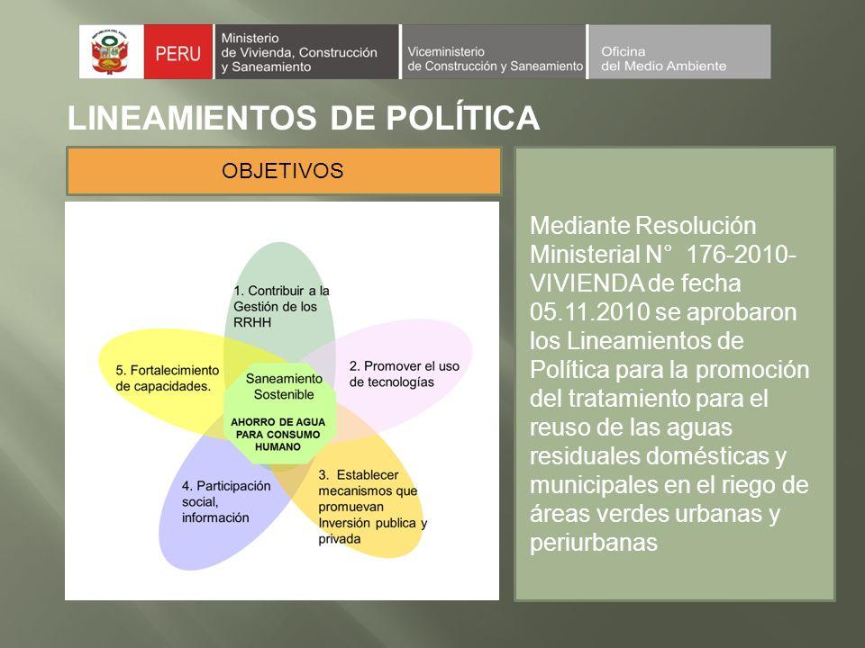 LINEAMIENTOS DE POLÍTICA Mediante Resolución Ministerial N° 176-2010- VIVIENDA de fecha 05.11.2010 se aprobaron los Lineamientos de Política para la promoción del tratamiento para el reuso de las aguas residuales domésticas y municipales en el riego de áreas verdes urbanas y periurbanas OBJETIVOS
