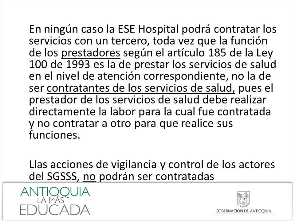 En ningún caso la ESE Hospital podrá contratar los servicios con un tercero, toda vez que la función de los prestadores según el artículo 185 de la Le