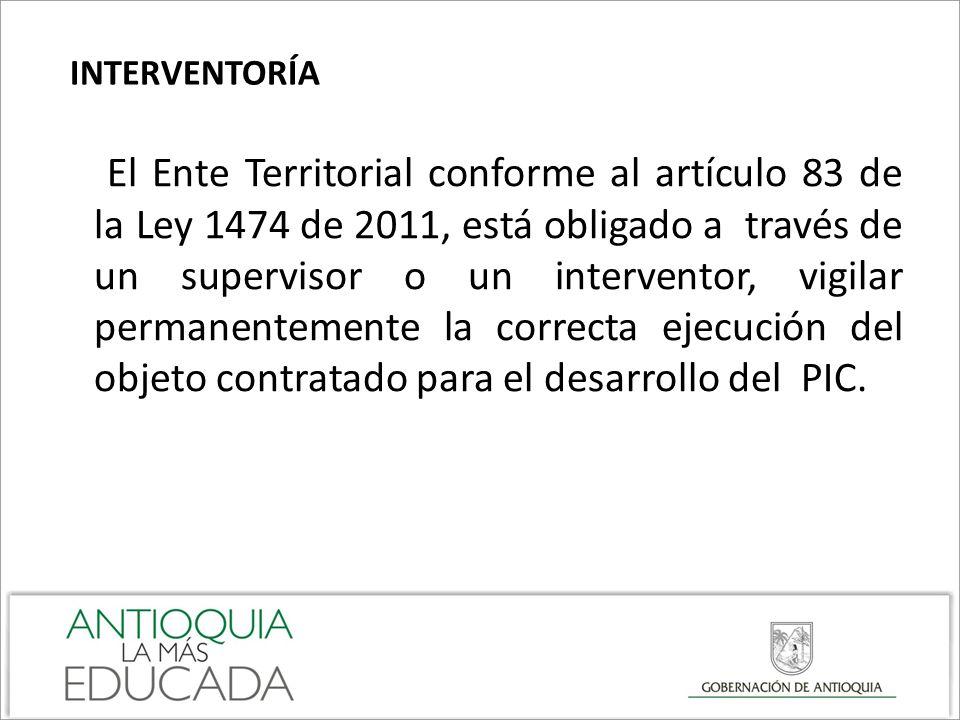 INTERVENTORÍA El Ente Territorial conforme al artículo 83 de la Ley 1474 de 2011, está obligado a través de un supervisor o un interventor, vigilar pe
