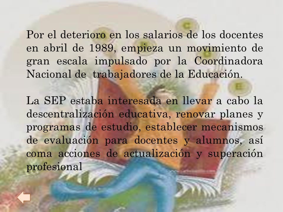 Por el deterioro en los salarios de los docentes en abril de 1989, empieza un movimiento de gran escala impulsado por la Coordinadora Nacional de trabajadores de la Educación.