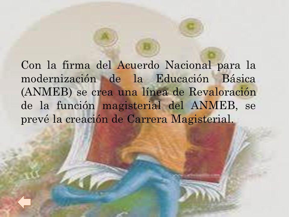 Con la firma del Acuerdo Nacional para la modernización de la Educación Básica (ANMEB) se crea una línea de Revaloración de la función magisterial del ANMEB, se prevé la creación de Carrera Magisterial.