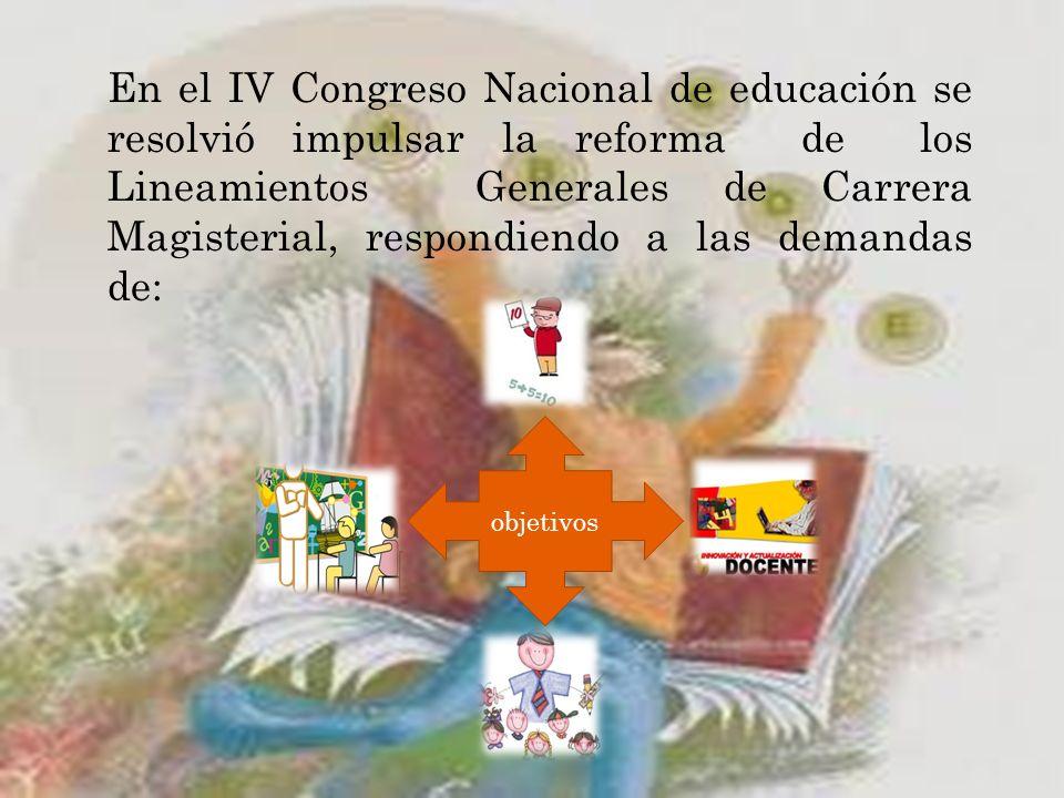 En el IV Congreso Nacional de educación se resolvió impulsar la reforma de los Lineamientos Generales de Carrera Magisterial, respondiendo a las demandas de: objetivos