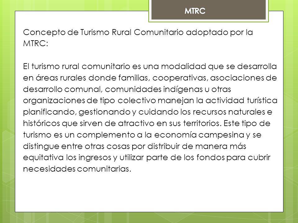 Concepto de Turismo Rural Comunitario adoptado por la MTRC: El turismo rural comunitario es una modalidad que se desarrolla en áreas rurales donde familias, cooperativas, asociaciones de desarrollo comunal, comunidades indígenas u otras organizaciones de tipo colectivo manejan la actividad turística planificando, gestionando y cuidando los recursos naturales e históricos que sirven de atractivo en sus territorios.