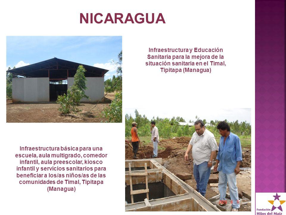 NICARAGUA Infraestructura y Educación Sanitaria para la mejora de la situación sanitaria en el Timal, Tipitapa (Managua) Infraestructura básica para una escuela, aula multigrado, comedor infantil, aula preescolar, kiosco infantil y servicios sanitarios para beneficiar a los/as niños/as de las comunidades de Timal, Tipitapa (Managua)