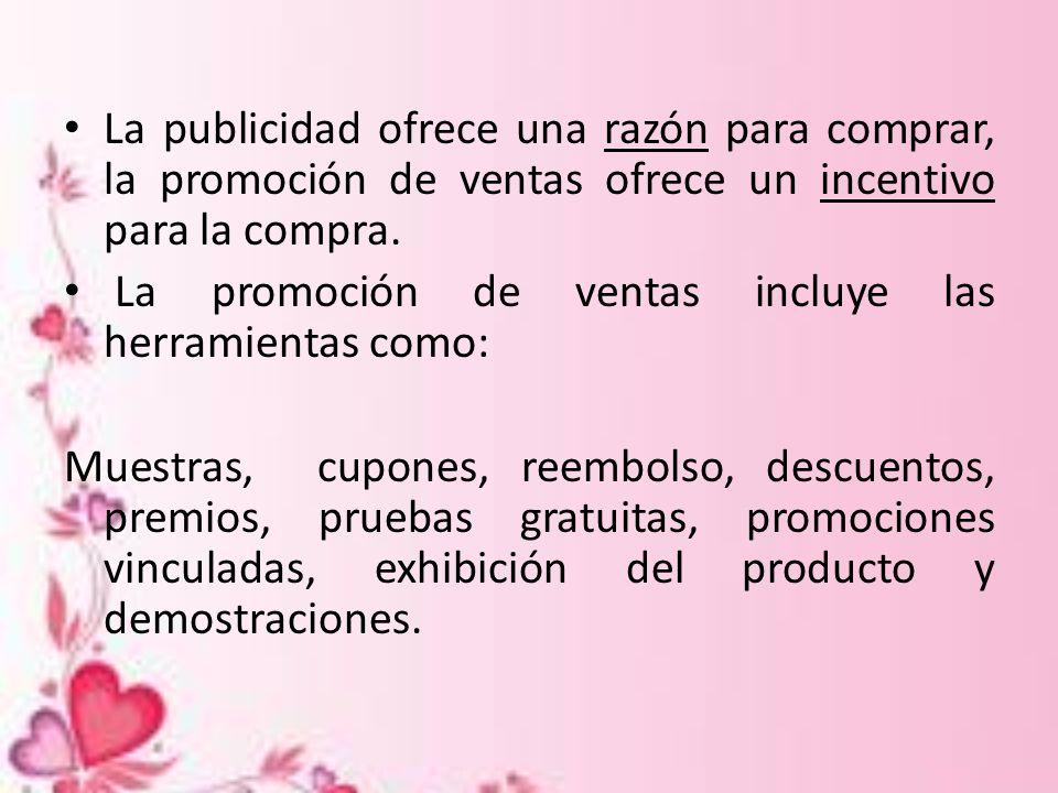 La publicidad ofrece una razón para comprar, la promoción de ventas ofrece un incentivo para la compra. La promoción de ventas incluye las herramienta