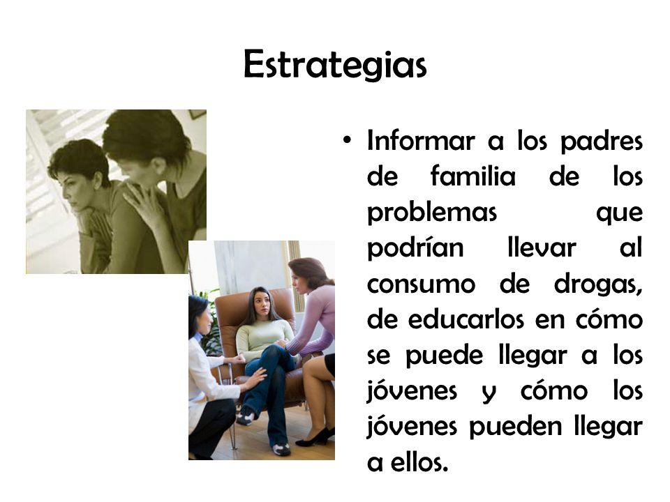 Estrategias Informar a los padres de familia de los problemas que podrían llevar al consumo de drogas, de educarlos en cómo se puede llegar a los jóvenes y cómo los jóvenes pueden llegar a ellos.