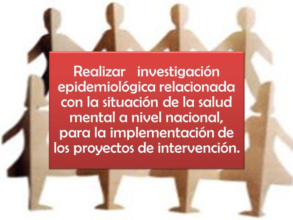 Realizar investigación epidemiológica relacionada con la situación de la salud mental a nivel nacional, para la implementación de los proyectos de intervención.