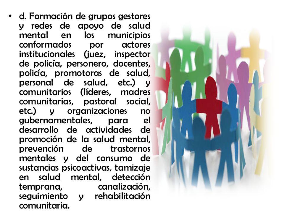 d. Formación de grupos gestores y redes de apoyo de salud mental en los municipios conformados por actores institucionales (juez, inspector de policía