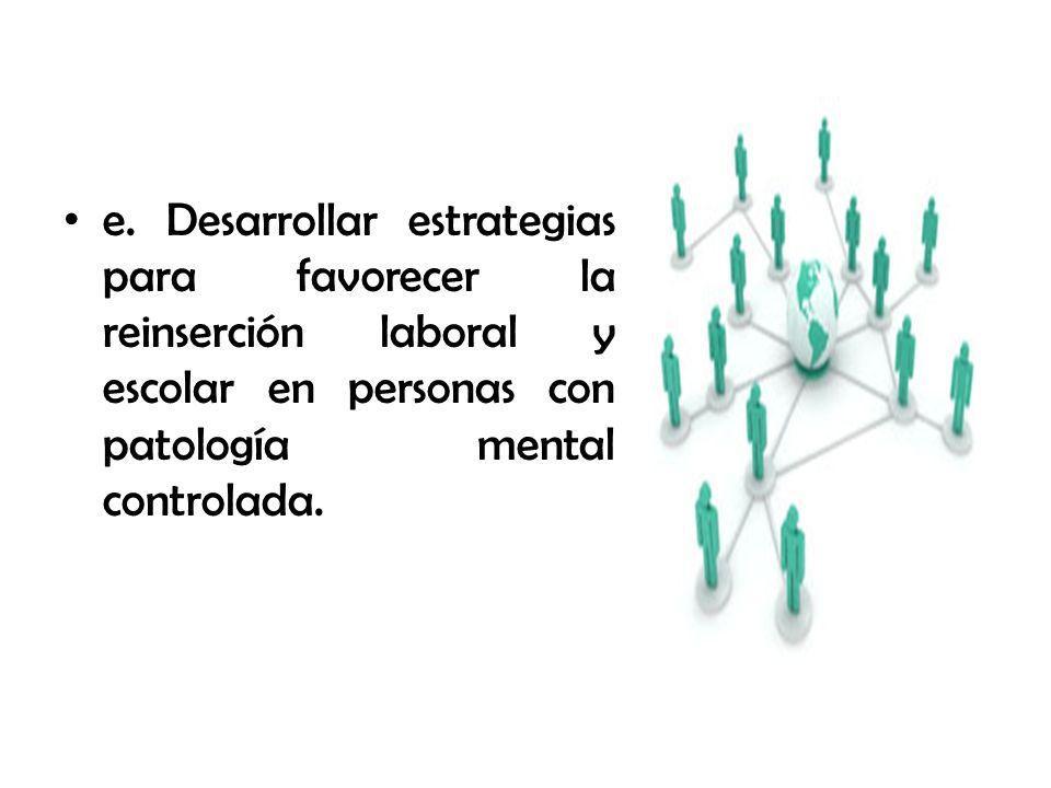 e. Desarrollar estrategias para favorecer la reinserción laboral y escolar en personas con patología mental controlada.