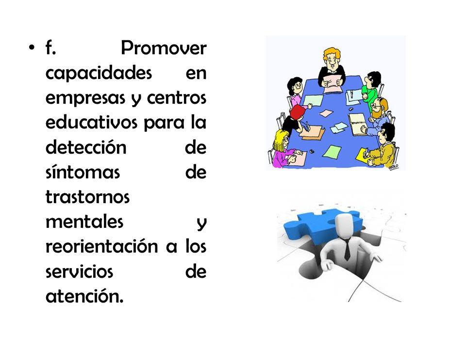 f. Promover capacidades en empresas y centros educativos para la detección de síntomas de trastornos mentales y reorientación a los servicios de atenc
