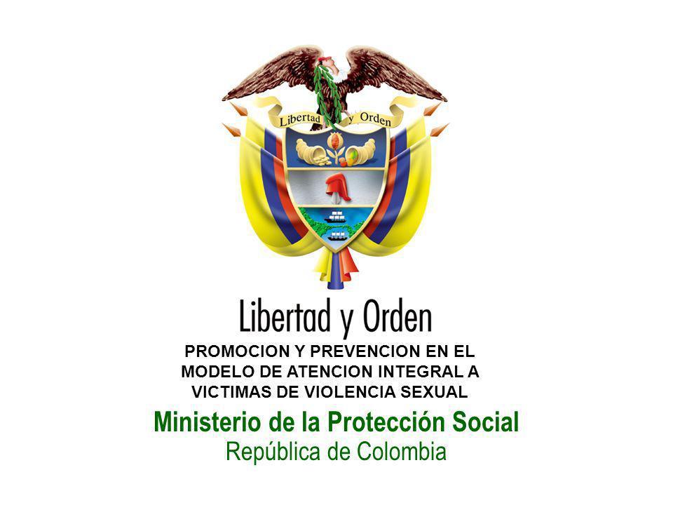 Ministerio de la Protección Social República de Colombia PROMOCION Y PREVENCION EN EL MODELO DE ATENCION INTEGRAL A VICTIMAS DE VIOLENCIA SEXUAL