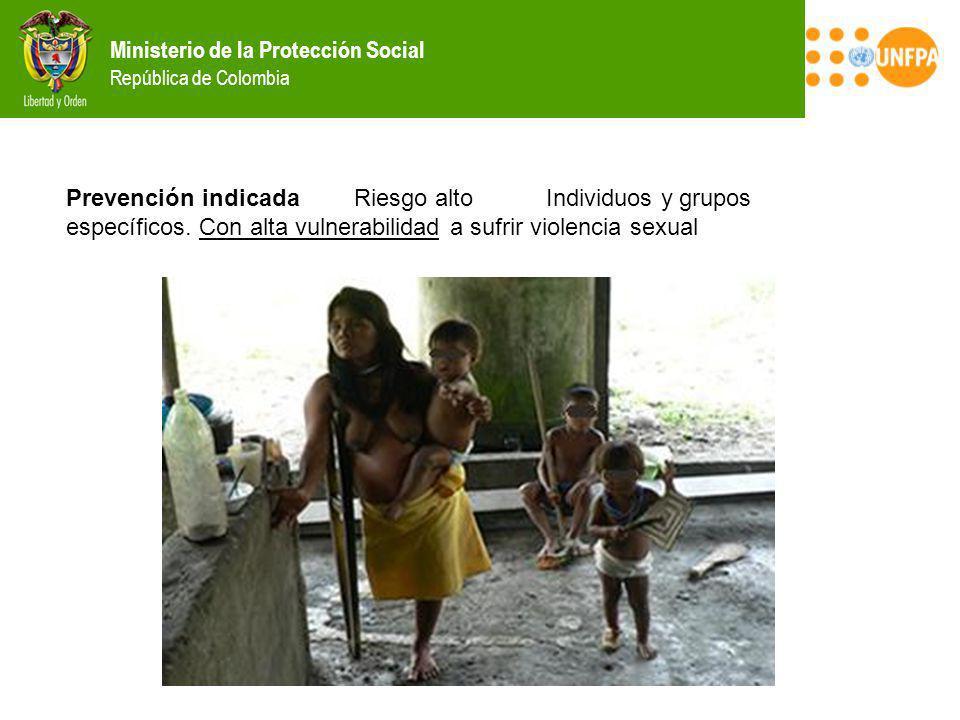 Ministerio de la Protección Social República de Colombia Prevención indicada Riesgo alto Individuos y grupos específicos. Con alta vulnerabilidad a su